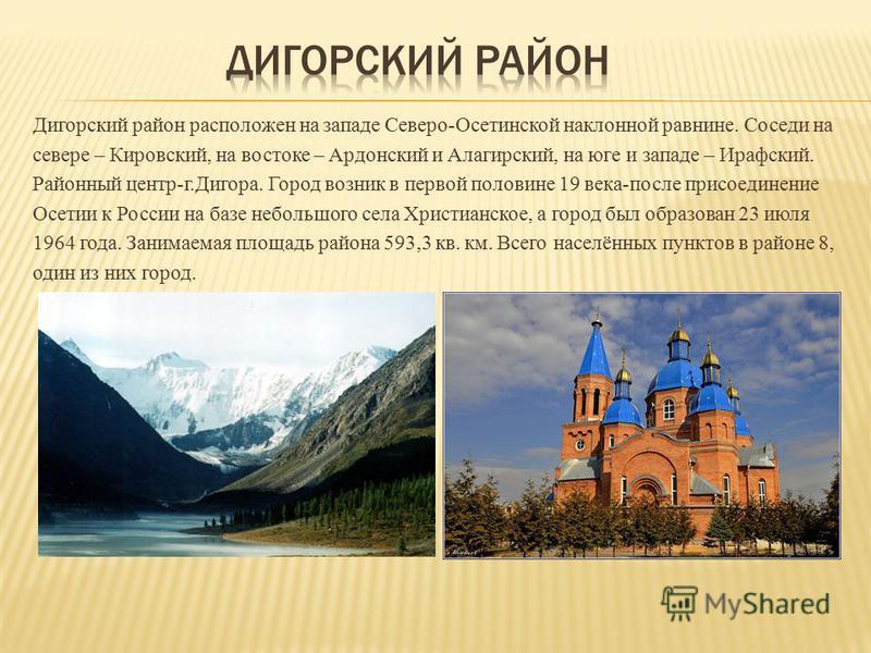 Дигорский район расположен на западе Северо-Осетинской наклонной равнине. Соседи на севере – Кировский, на востоке – Ардонский и Алагирский, на юге и западе – Ирафский. Районный центр-г.Дигора. Город возник в первой половине 19 века-после присоединен