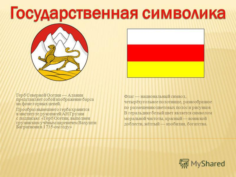 Флаг национальный символ, четырёхугольное полотнище, разнообразное по размещению цветовых полос и рисунков В геральдике белый цвет является символом моральной чистоты, красный воинской доблести, жёлтый изобилия, богатства. Герб Северной Осетии Алании