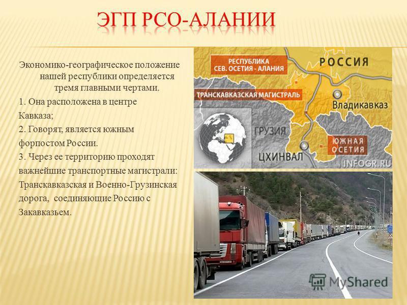 Экономико-географическое положение нашей республики определяется тремя главными чертами. 1. Она расположена в центре Кавказа; 2. Говорят, является южным форпостом России. 3. Через ее территорию проходят важнейшие транспортные магистрали: Транскавказс