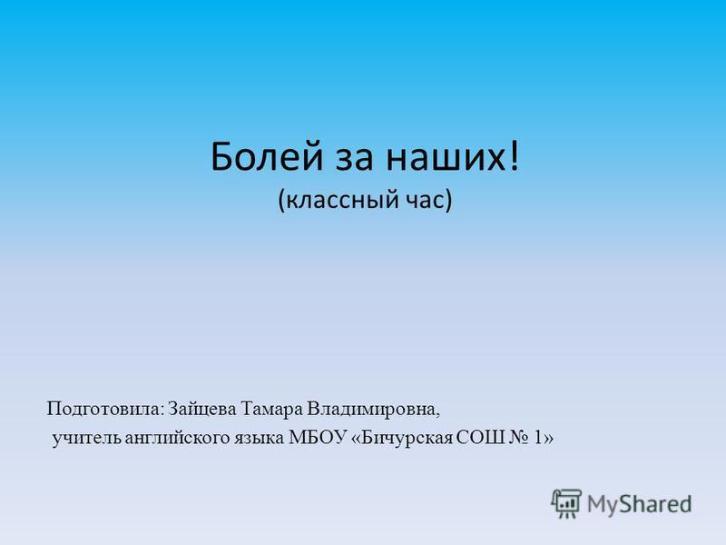 Болей за наших! (классный час) Подготовила: Зайцева Тамара Владимировна, учитель английского языка МБОУ «Бичурская СОШ 1»