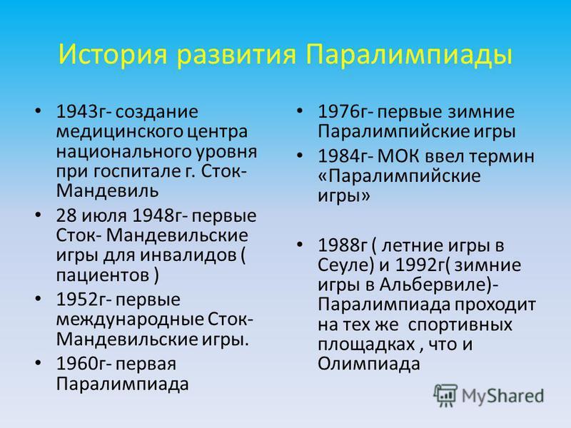 История развития Паралимпиады 1943 г- создание медицинского центра национального уровня при госпитале г. Сток- Мандевиль 28 июля 1948 г- первые Сток- Мандевильские игры для инвалидов ( пациентов ) 1952 г- первые международные Сток- Мандевильские игры