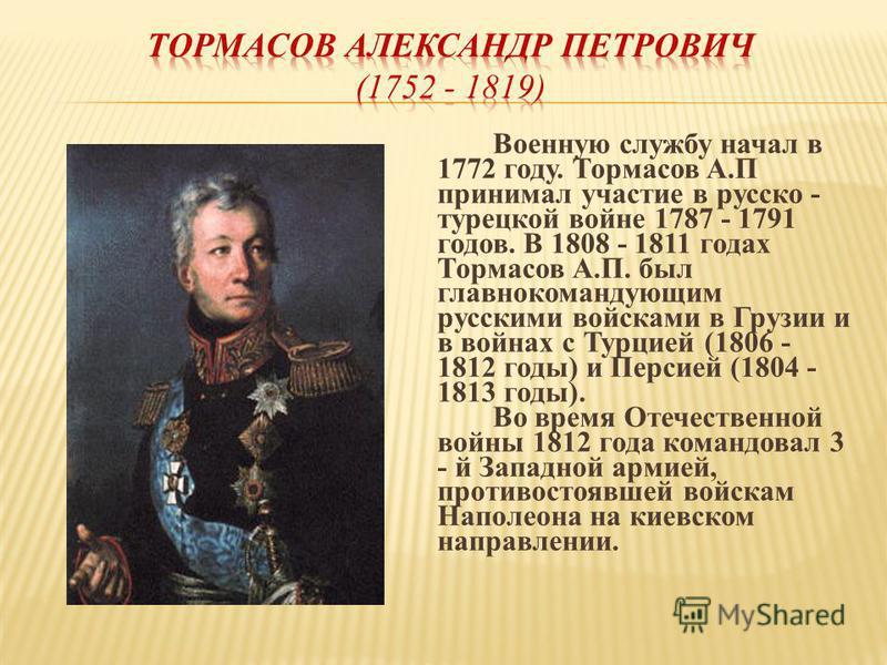 Военную службу начал в 1772 году. Тормасов А.П принимал участие в русско - турецкой войне 1787 - 1791 годов. В 1808 - 1811 годах Тормасов А.П. был главнокомандующим русскими войсками в Грузии и в войнах с Турцией (1806 - 1812 годы) и Персией (1804 -
