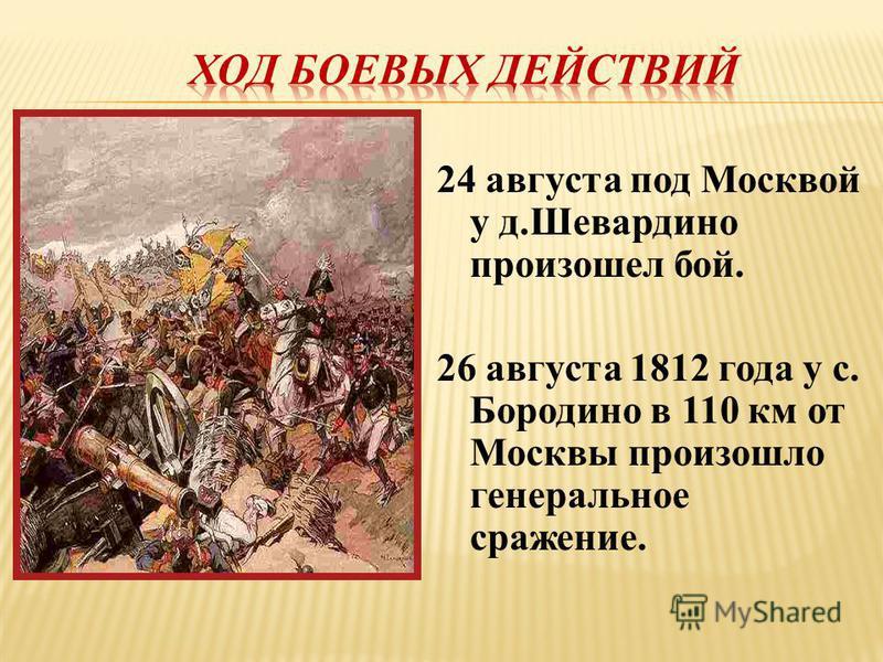 24 августа под Москвой у д.Шевардино произошел бой. 26 августа 1812 года у с. Бородино в 110 км от Москвы произошло генеральное сражение.