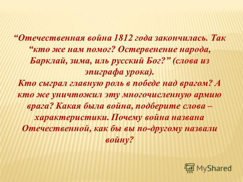 Отечественная война 1812 года закончилась. Так кто же нам помог? Остервенение народа, Барклай, зима, иль русский Бог? (слова из эпиграфа урока). Кто сыграл главную роль в победе над врагом? А кто же уничтожил эту многочисленную армию врага? Какая был