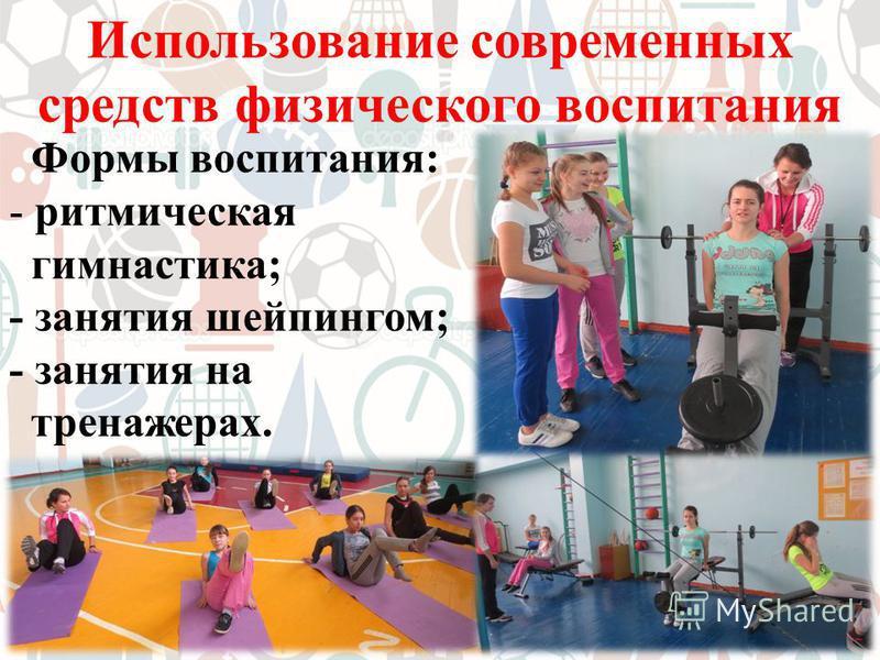 Использование современных средств физического воспитания Формы воспитания: - ритмическая гимнастика; - занятия шейпингом; - занятия на тренажерах.