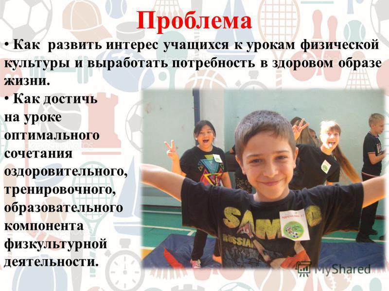 Проблема Как развить интерес учащихся к урокам физической культуры и выработать потребность в здоровом образе жизни. Как достичь на уроке оптимального сочетания оздоровительного, тренировочного, образовательного компонента физкультурной деятельности.