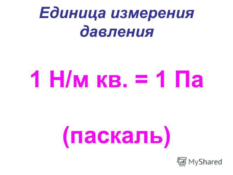 Единица измерения давления 1 Н/м кв. = 1 Па (паскаль)