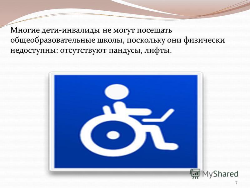 Многие дети-инвалиды не могут посещать общеобразовательные школы, поскольку они физически недоступны: отсутствуют пандусы, лифты. 7