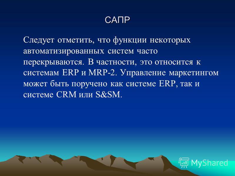 САПР Следует отметить, что функции некоторых автоматизированных систем часто перекрываются. В частности, это относится к системам ERP и MRP-2. Управление маркетингом может быть поручено как системе ERP, так и системе CRM или S&SM.