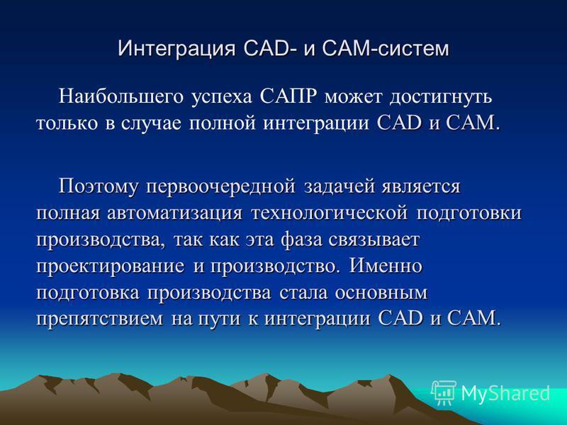 Интеграция CAD- и CAM-систем CAD и САМ. Наибольшего успеха САПР может достигнуть только в случае полной интеграции CAD и САМ. Поэтому первоочередной задачей является полная автоматизация технологической подготовки производства, так как эта фаза связы