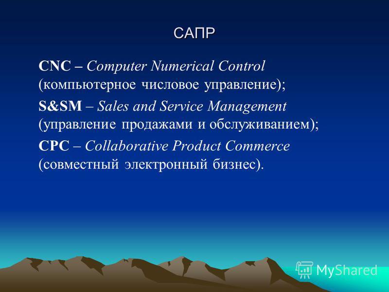 САПР CNC – Computer Numerical Control (компьютерное числовое управление); S&SM – Sales and Service Management (управление продажами и обслуживанием); CPC – Collaborative Product Commerce (совместный электронный бизнес).