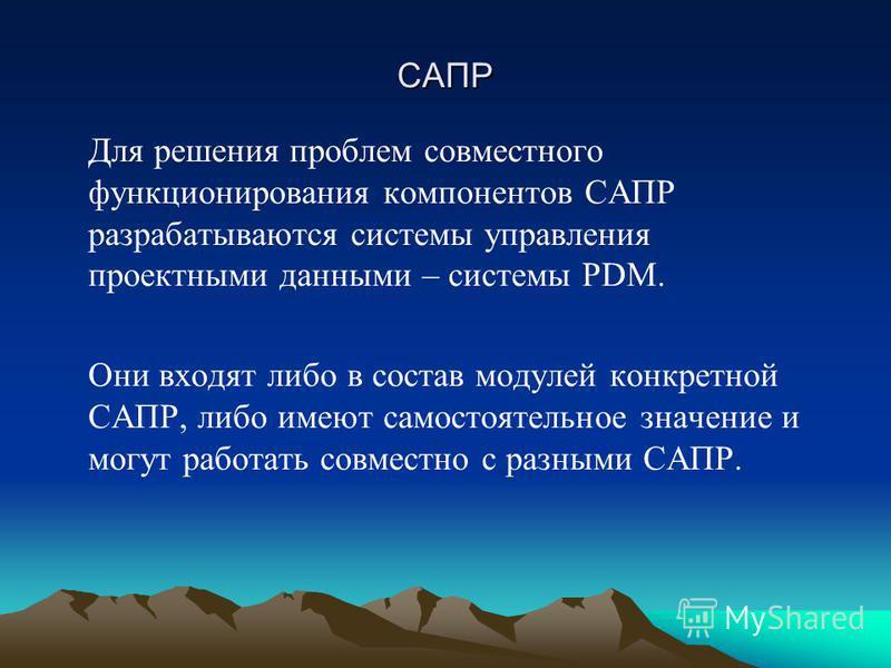 САПР Для решения проблем совместного функционирования компонентов САПР разрабатываются системы управления проектными данными – системы PDM. Они входят либо в состав модулей конкретной САПР, либо имеют самостоятельное значение и могут работать совмест