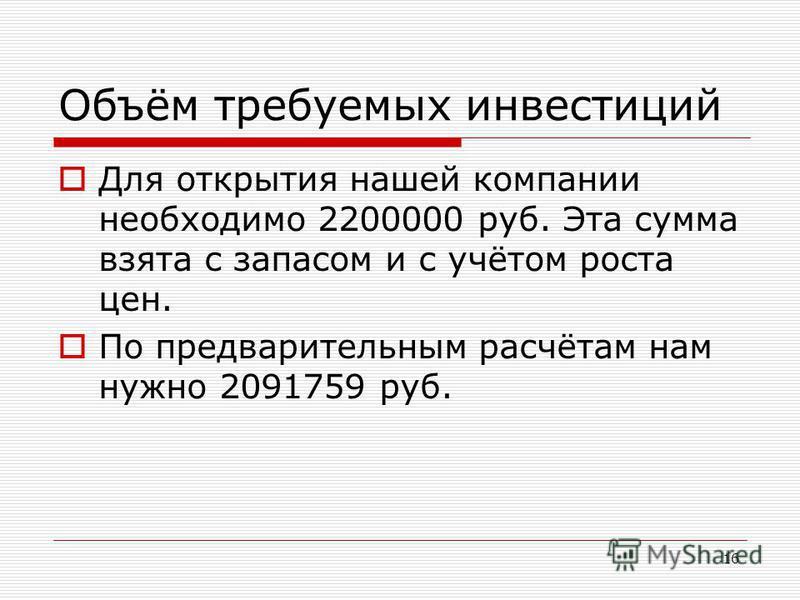 16 Объём требуемых инвестиций Для открытия нашей компании необходимо 2200000 руб. Эта сумма взята с запасом и с учётом роста цен. По предварительным расчётам нам нужно 2091759 руб.