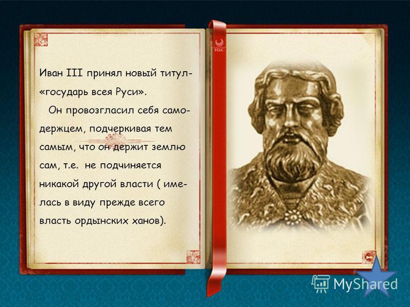Иван III принял новый титул- «государь всея Руси». Он провозгласил себя само- держцем, подчеркивая тем самым, что он держит землю сам, т.е. не подчиняется никакой другой власти ( имелась в виду прежде всего власть ордынских ханов).