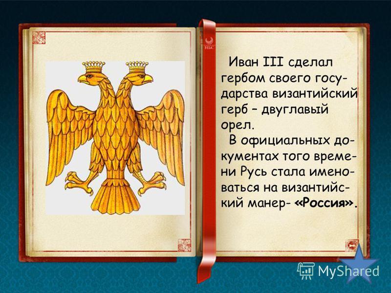Иван III сделал гербом своего государства византийский герб – двуглавый орел. В официальных документах того времени Русь стала именоваться на византийский манер- «Россия».