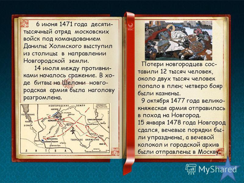 Потери новгородцев составили 12 тысяч человек, около двух тысяч человек попало в плен; четверо бояр были казнены. 9 октября 1477 года велико- княжеская армия отправилась в поход на Новгород. 15 января 1478 года Новгород сдался, вечевые порядки бы- ли