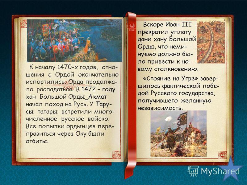 К началу 1470-х годов, отношения с Ордой окончательно испортились. Орда продолжа- ла распадаться. В 1472 – году хан Большой Орды Ахмат начал поход на Русь. У Тару- сы татары встретили много- численное русское войско. Все попытки ордынцев пере- правит