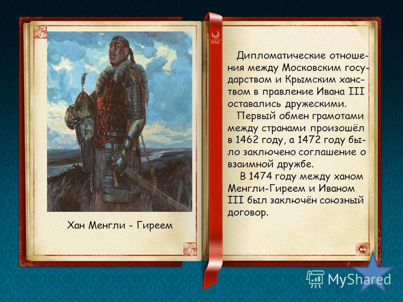 Дипломатические отношения между Московским государством и Крымским ханством в правление Ивана III оставались дружескими. Первый обмен грамотами между странами произошёл в 1462 году, а 1472 году было заключено соглашение о взаимной дружбе. В 1474 году