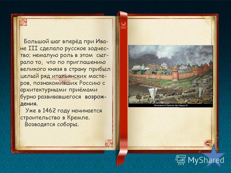 Большой шаг вперёд при Ива- не III сделало русское зодчество; немалую роль в этом сыграло то, что по приглашению великого князя в страну прибыл целый ряд итальянских мастеров, познакомивших Россию с архитектурными приёмами бурно развивавшегося возрож
