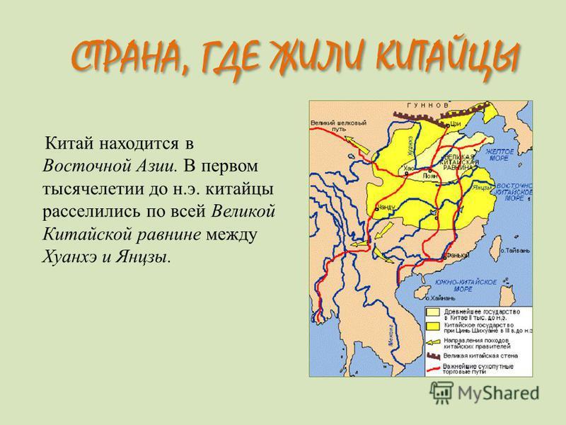Китай находится в Восточной Азии. В первом тысячелетии до н.э. китайцы расселились по всей Великой Китайской равнине между Хуанхэ и Янцзы. СТРАНА, ГДЕ ЖИЛИ КИТАЙЦЫ