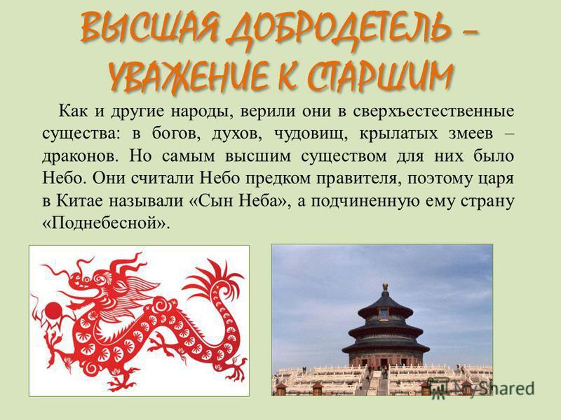 Как и другие народы, верили они в сверхъестественные существа: в богов, духов, чудовищ, крылатых змеев – драконов. Но самым высшим существом для них было Небо. Они считали Небо предком правителя, поэтому царя в Китае называли «Сын Неба», а подчиненну