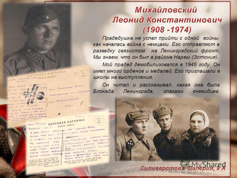 Прадедушка не успел прийти с одной войны, как началась война с немцами. Его отправляют в разведку связистом на Ленинградский фронт. Мы знаем, что он был в районе Нарвы (Эстония). Мой прадед демобилизовался в 1945 году. Он имел много орденов и медалей