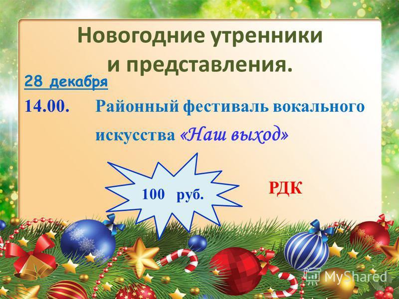 Новогодние утренники и представления. 28 декабря 14.00. Районный фестиваль вокального искусства «Наш выход» РДК 100 руб.