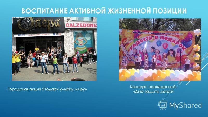 ВОСПИТАНИЕ АКТИВНОЙ ЖИЗНЕННОЙ ПОЗИЦИИ Городская акция «Подари улыбку миру» Концерт, посвященный «Дню защиты детей»