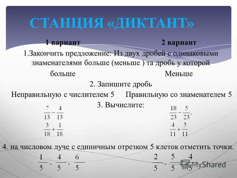 СТАНЦИЯ «ДИКТАНТ» 1 вариант 2 вариант 1. Закончить предложение : Из двух дробей с одинаковыми знаменателями больше ( меньше ) та дробь у которой больше Меньше 2. Запишите дробь Неправильную с числителем 5 Правильную со знаменателем 5 3. Вычислите :.