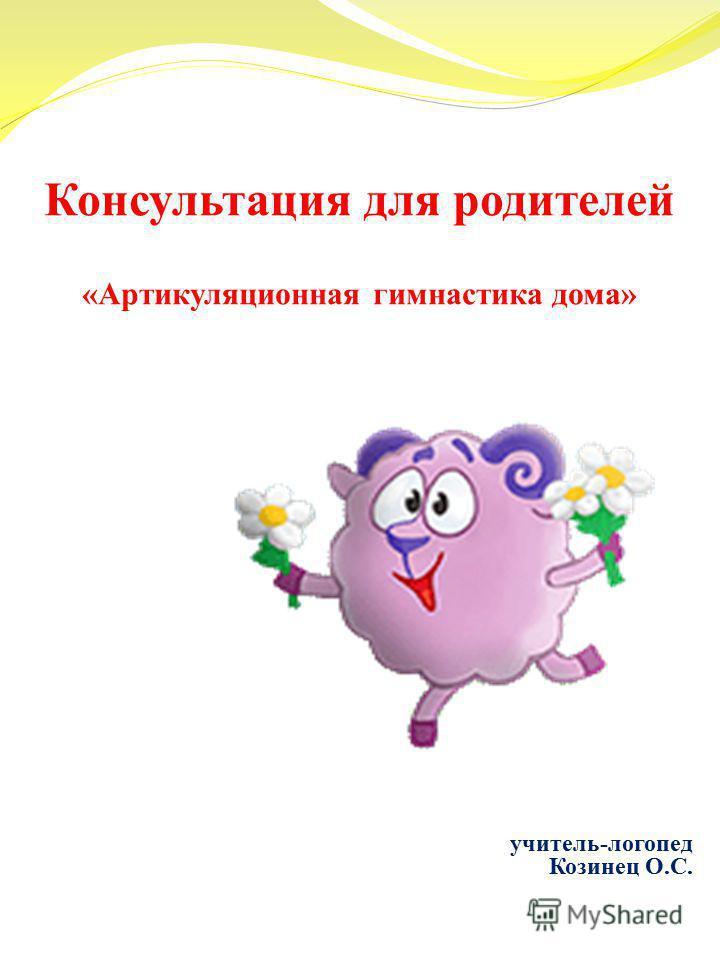 Консультация для родителей «Артикуляционная гимнастика дома» учитель-логопед Козинец О.С.