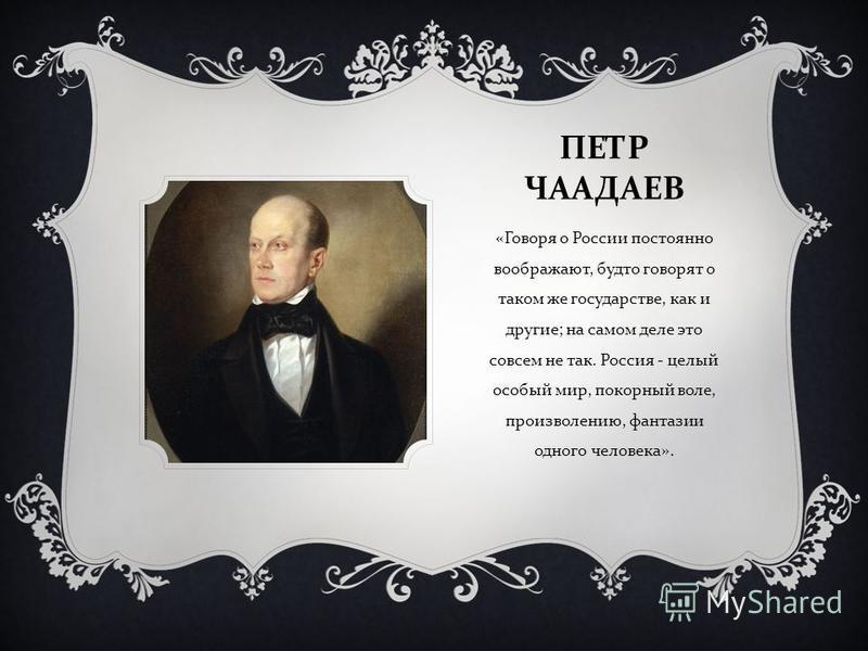ПЕТР ЧААДАЕВ « Говоря о России постоянно воображают, будто говорят о таком же государстве, как и другие ; на самом деле это совсем не так. Россия - целый особый мир, покорный воле, произволению, фантазии одного человека ».