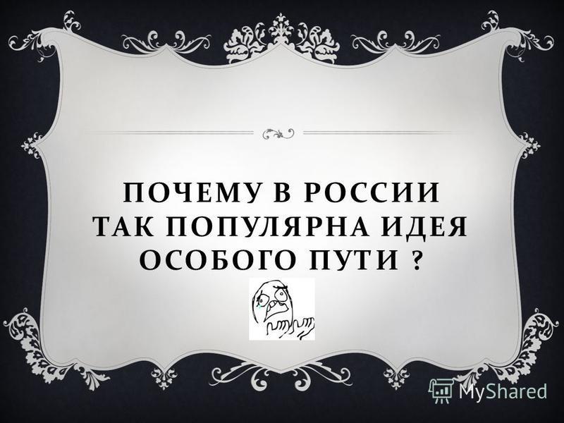 ПОЧЕМУ В РОССИИ ТАК ПОПУЛЯРНА ИДЕЯ ОСОБОГО ПУТИ ?