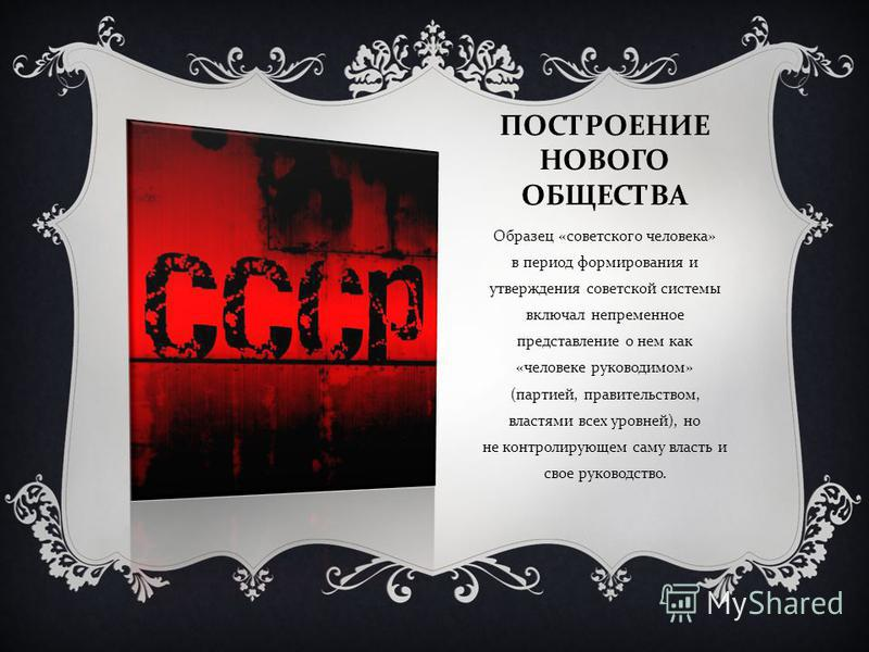 ПОСТРОЕНИЕ НОВОГО ОБЩЕСТВА Образец « советского человека » в период формирования и утверждения советской системы включал непременное представление о нем как « человеке руководимом » ( партией, правительством, властями всех уровней ), но не контролиру
