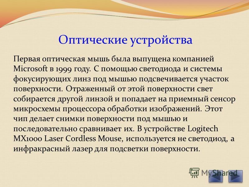 Оптические устройства Первая оптическая мышь была выпущена компанией Microsoft в 1999 году. С помощью светодиода и системы фокусирующих линз под мышью подсвечивается участок поверхности. Отраженный от этой поверхности свет собирается другой линзой и