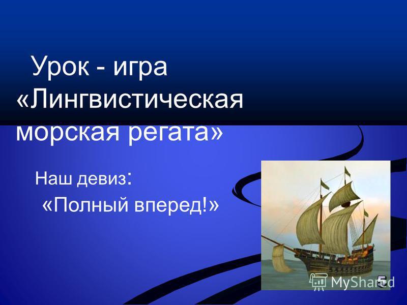 Урок - игра «Лингвистическая морская регата» Наш девиз : « Полный вперед! »