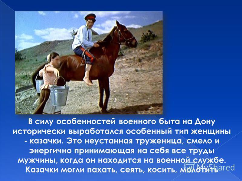 В силу особенностей военного быта на Дону исторически выработался особенный тип женщины - казачки. Это неустанная труженица, смело и энергично принимающая на себя все труды мужчины, когда он находится на военной службе. Казачки могли пахать, сеять, к