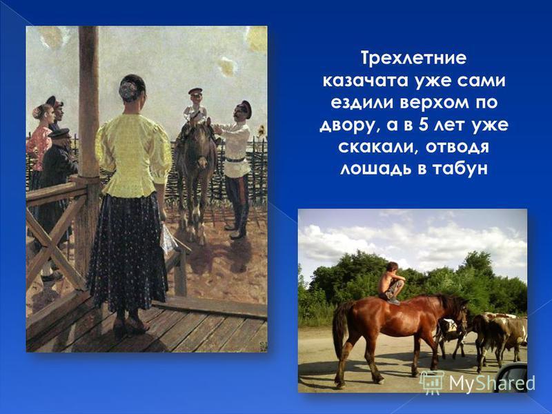 Трехлетние казачата уже сами ездили верхом по двору, а в 5 лет уже скакали, отводя лошадь в табун