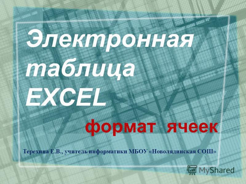 Электронная таблица EXCEL формат ячеек Терехина Е.В., учитель информатики МБОУ «Новолядинская СОШ»