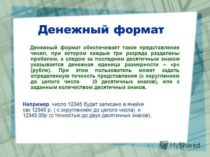 Денежный формат Денежный формат обеспечивает такое представление чисел, при котором каждые три разряда разделены пробелом, а следом за последним десятичным знаком указывается денежная единица размерности – «р» (рубли). При этом пользователь может зад