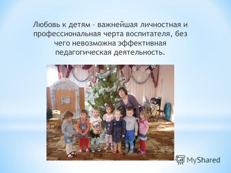 Любовь к детям – важнейшая личностная и профессиональная черта воспитателя, без чего невозможна эффективная педагогическая деятельность.