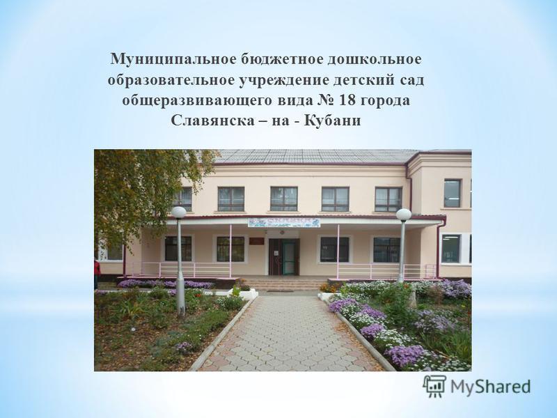 Муниципальное бюджетное дошкольное образовательное учреждение детский сад общеразвивающего вида 18 города Славянска – на - Кубани