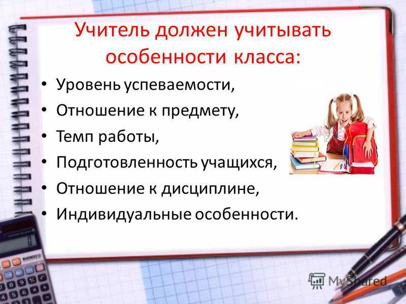 Учитель должен учитывать особенности класса: Уровень успеваемости, Отношение к предмету, Темп работы, Подготовленность учащихся, Отношение к дисциплине, Индивидуальные особенности.