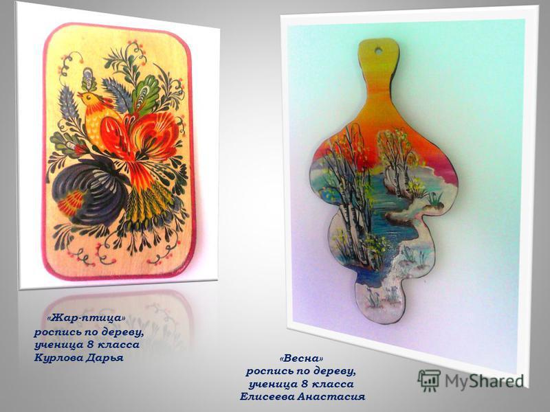 «Жар-птица» роспись по дереву, ученица 8 класса Курлова Дарья «Весна» роспись по дереву, ученица 8 класса Елисеева Анастасия
