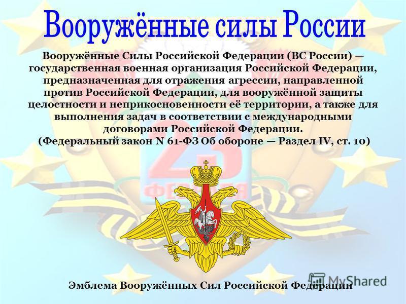 Эмблема Вооружённых Сил Российской Федерации Вооружённые Силы Российской Федерации (ВС России) государственная военная организация Российской Федерации, предназначенная для отражения агрессии, направленной против Российской Федерации, для вооружённой