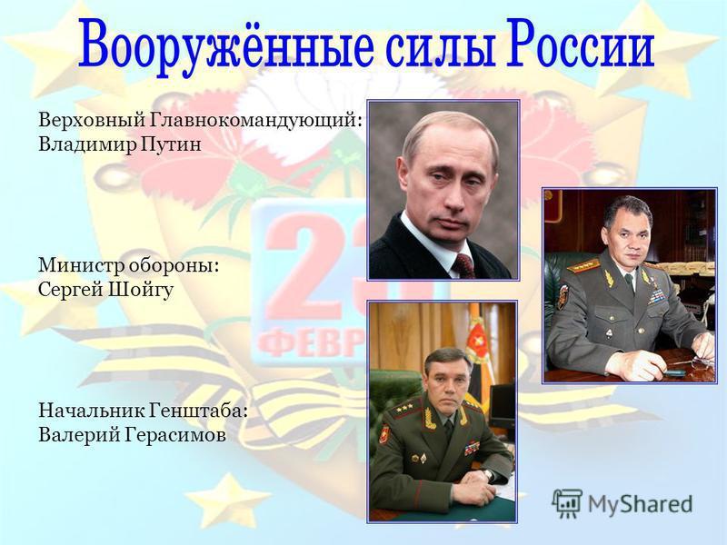 Верховный Главнокомандующий: Владимир Путин Министр обороны: Сергей Шойгу Начальник Генштаба: Валерий Герасимов