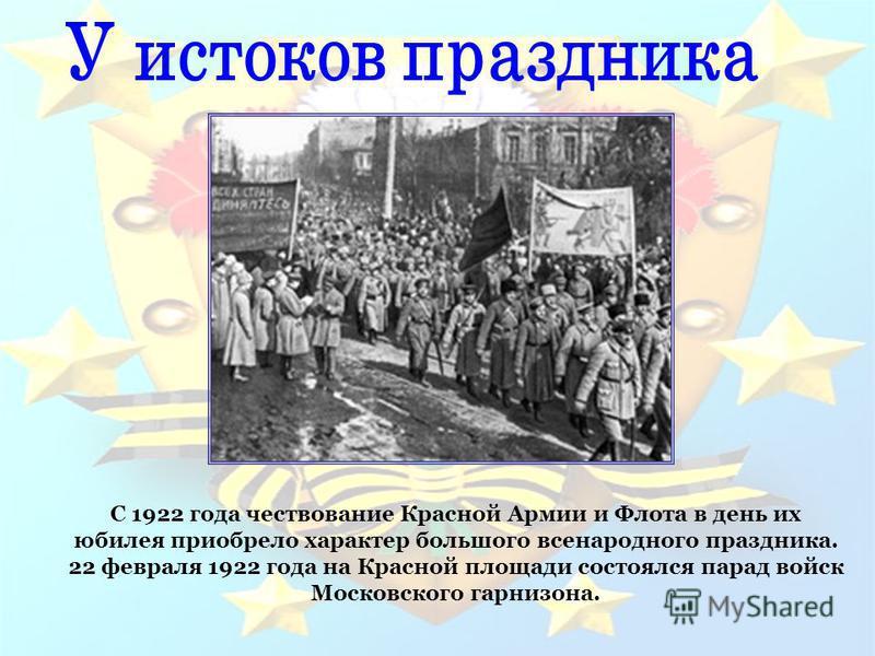 С 1922 года чествование Красной Армии и Флота в день их юбилея приобрело характер большого всенародного праздника. 22 февраля 1922 года на Красной площади состоялся парад войск Московского гарнизона.
