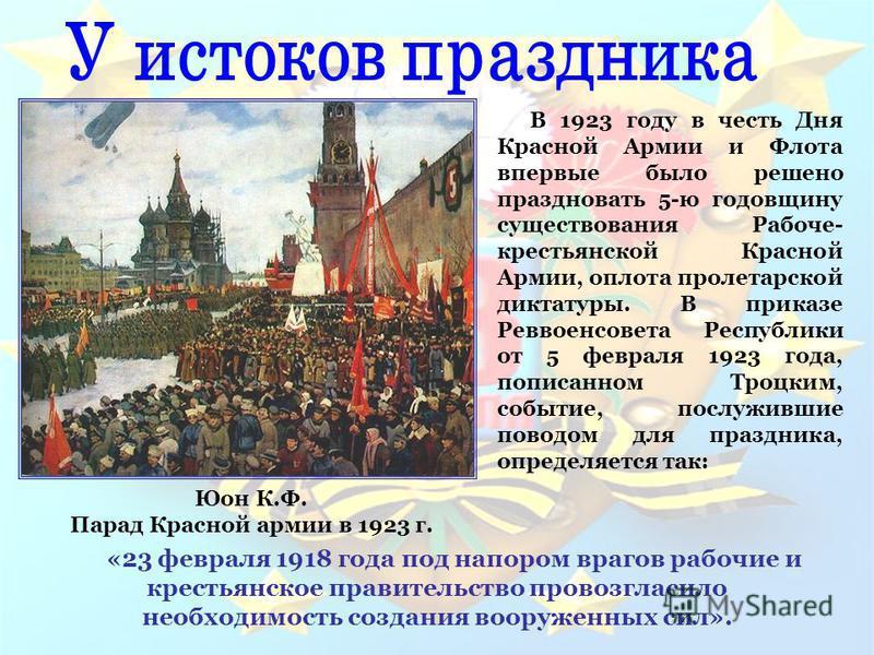 В 1923 году в честь Дня Красной Армии и Флота впервые было решено праздновать 5-ю годовщину существования Рабоче- крестьянской Красной Армии, оплота пролетарской диктатуры. В приказе Реввоенсовета Республики от 5 февраля 1923 года, пописанном Троцким