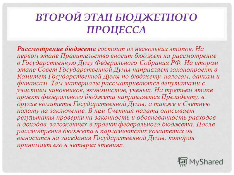 ВТОРОЙ ЭТАП БЮДЖЕТНОГО ПРОЦЕССА Рассмотрение бюджета состоит из нескольких этапов. На первом этапе Правительство вносит бюджет на рассмотрение в Государственную Думу Федерального Собрания РФ. На втором этапе Совет Государственной Думы направляет зако