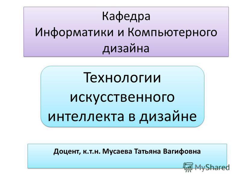 Кафедра Информатики и Компьютерного дизайна Доцент, к.т.н. Мусаева Татьяна Вагифовна Технологии искусственного интеллекта в дизайне
