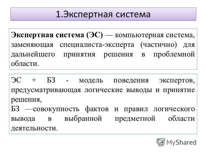 1. Экспертная система Экспертная система (ЭС) компьютерная система, заменяющая специалиста-эксперта (частично) для дальнейшего принятия решения в проблемной области. ЭС + БЗ - модель поведения экспертов, предусматривающая логические выводы и принятие